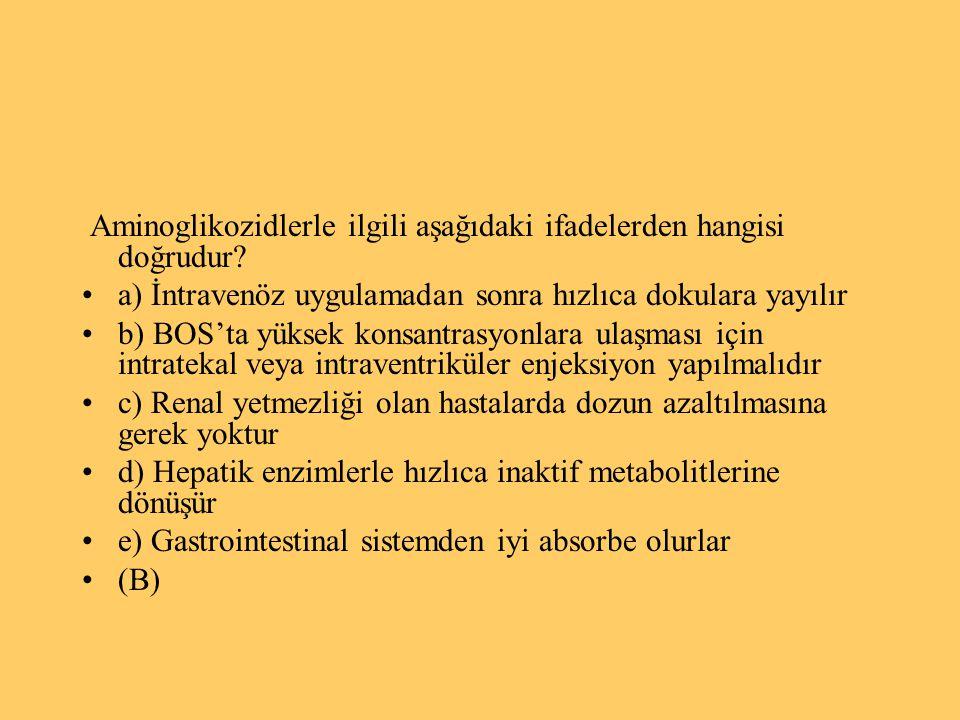 Aminoglikozidlerle ilgili aşağıdaki ifadelerden hangisi doğrudur? a) İntravenöz uygulamadan sonra hızlıca dokulara yayılır b) BOS'ta yüksek konsantras