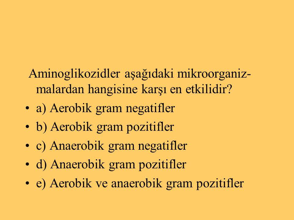 Aminoglikozidler aşağıdaki mikroorganiz- malardan hangisine karşı en etkilidir? a) Aerobik gram negatifler b) Aerobik gram pozitifler c) Anaerobik gra