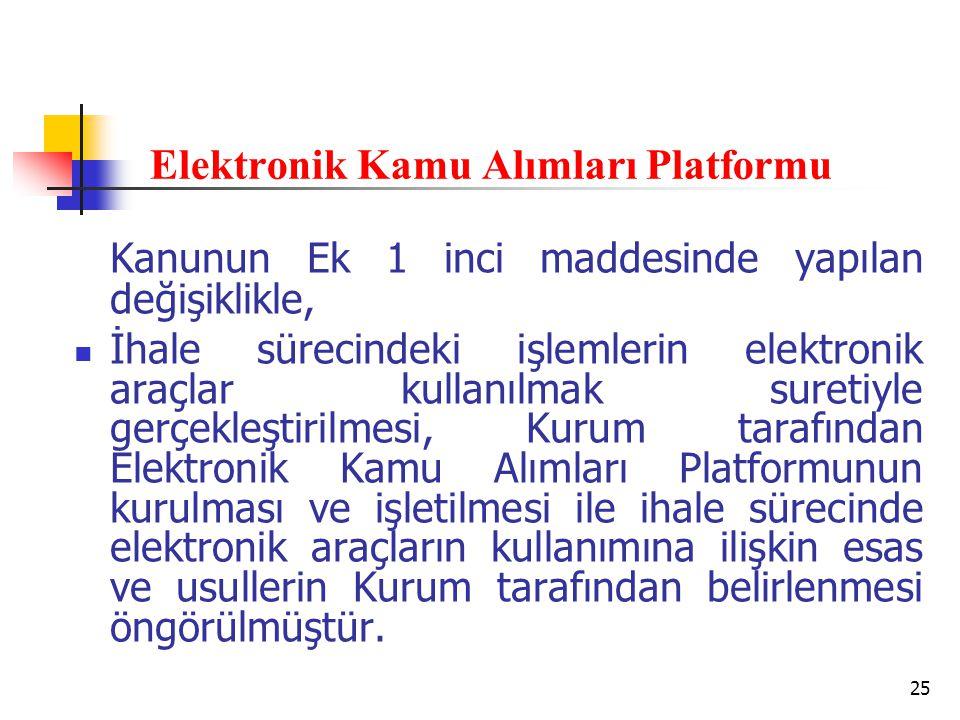 25 Elektronik Kamu Alımları Platformu Kanunun Ek 1 inci maddesinde yapılan değişiklikle, İhale sürecindeki işlemlerin elektronik araçlar kullanılmak suretiyle gerçekleştirilmesi, Kurum tarafından Elektronik Kamu Alımları Platformunun kurulması ve işletilmesi ile ihale sürecinde elektronik araçların kullanımına ilişkin esas ve usullerin Kurum tarafından belirlenmesi öngörülmüştür.