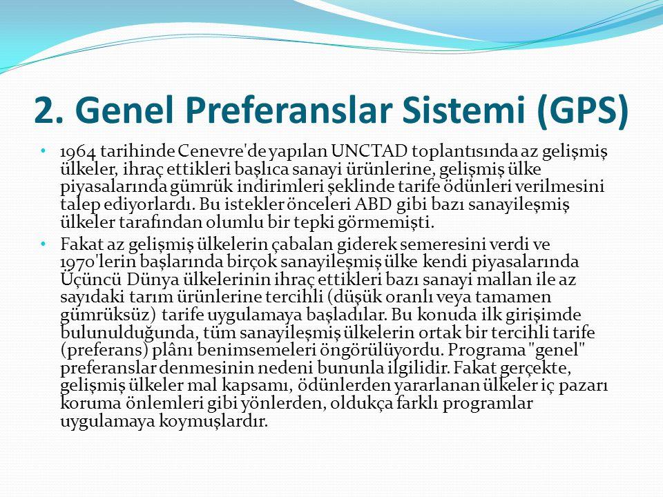 2. Genel Preferanslar Sistemi (GPS) 1964 tarihinde Cenevre'de yapılan UNCTAD toplantısında az gelişmiş ülkeler, ihraç ettikleri başlıca sanayi ürünler