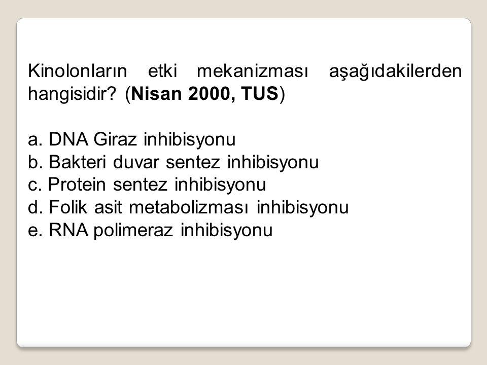 Kinolonların etki mekanizması aşağıdakilerden hangisidir? (Nisan 2000, TUS) a. DNA Giraz inhibisyonu b. Bakteri duvar sentez inhibisyonu c. Protein se