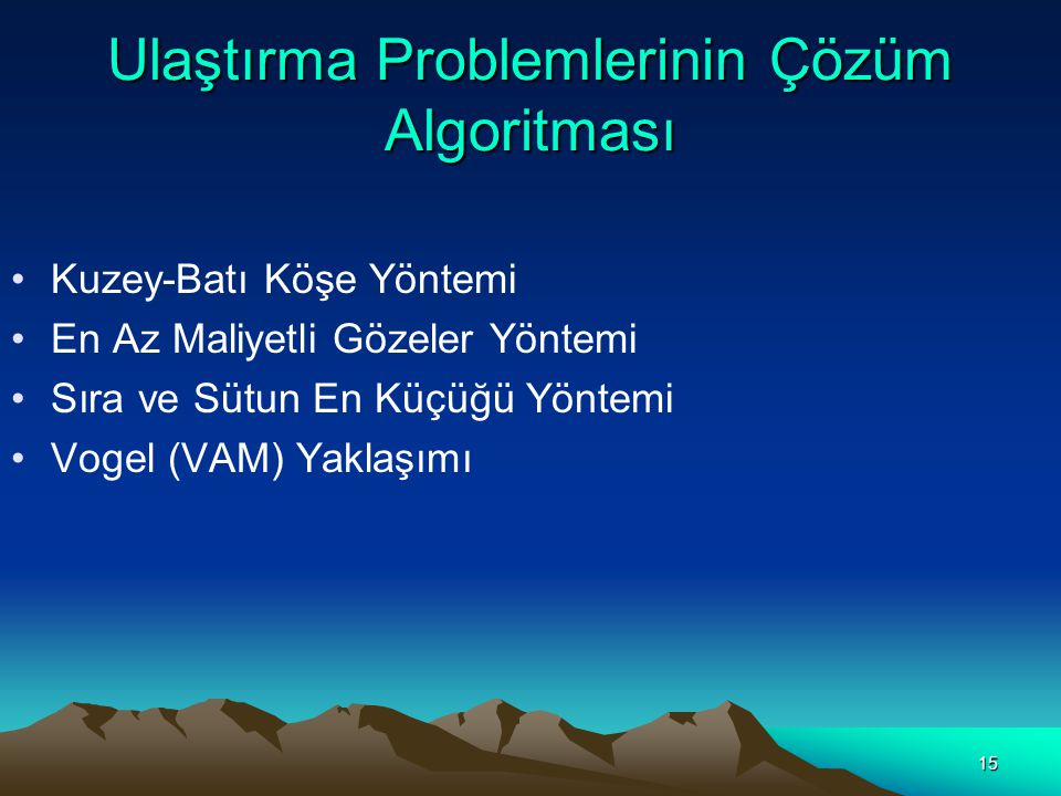 15 Ulaştırma Problemlerinin Çözüm Algoritması Kuzey-Batı Köşe Yöntemi En Az Maliyetli Gözeler Yöntemi Sıra ve Sütun En Küçüğü Yöntemi Vogel (VAM) Yakl