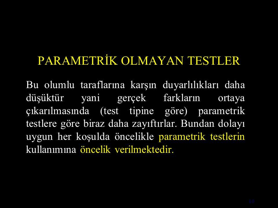 10 PARAMETRİK OLMAYAN TESTLER Bu olumlu taraflarına karşın duyarlılıkları daha düşüktür yani gerçek farkların ortaya çıkarılmasında (test tipine göre) parametrik testlere göre biraz daha zayıftırlar.