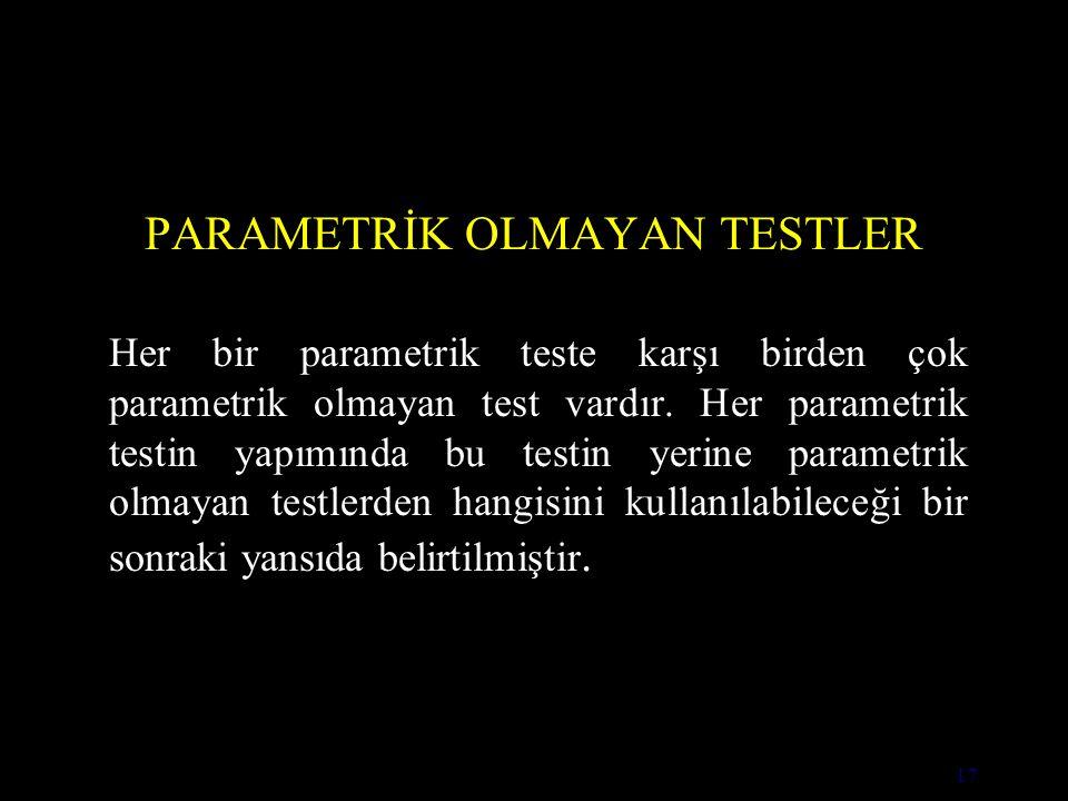17 PARAMETRİK OLMAYAN TESTLER Her bir parametrik teste karşı birden çok parametrik olmayan test vardır.