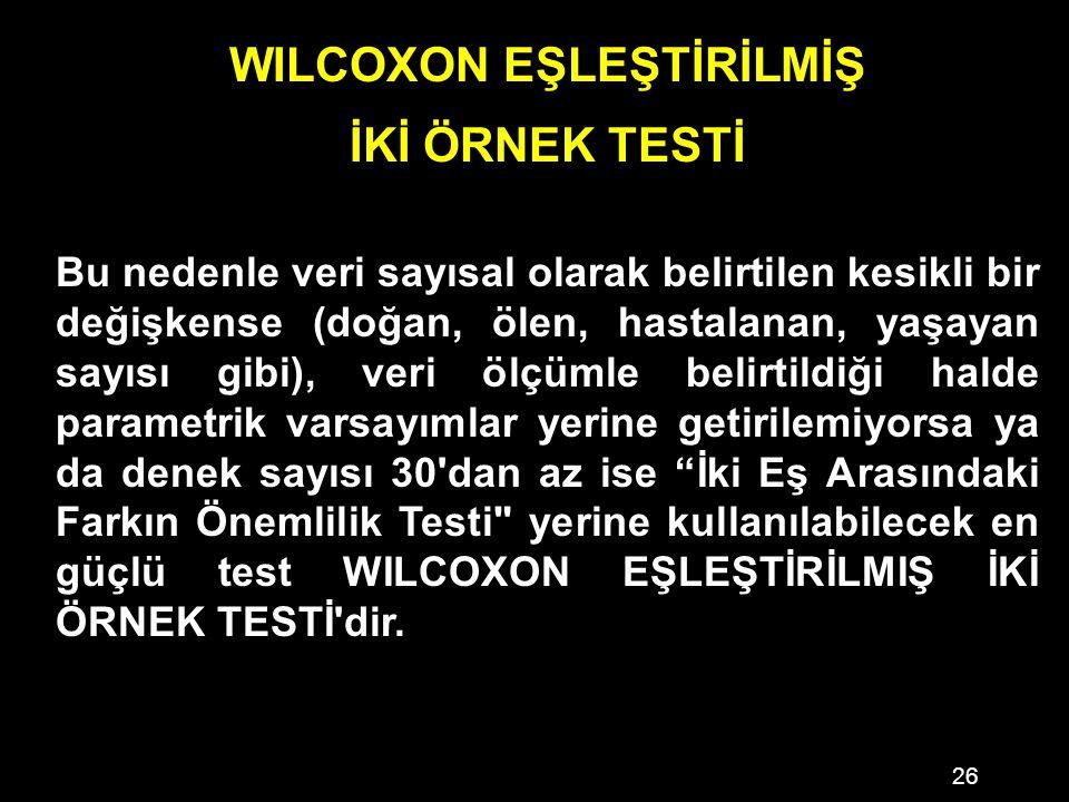 26 WILCOXON EŞLEŞTİRİLMİŞ İKİ ÖRNEK TESTİ Bu nedenle veri sayısal olarak belirtilen kesikli bir değişkense (doğan, ölen, hastalanan, yaşayan sayısı gibi), veri ölçümle belirtildiği halde parametrik varsayımlar yerine getirilemiyorsa ya da denek sayısı 30 dan az ise İki Eş Arasındaki Farkın Önemlilik Testi yerine kullanılabilecek en güçlü test WILCOXON EŞLEŞTİRİLMIŞ İKİ ÖRNEK TESTİ dir.