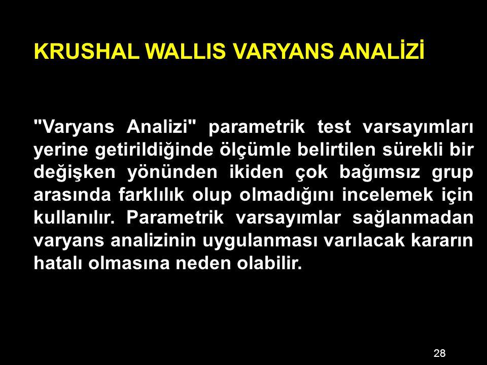 28 KRUSHAL WALLIS VARYANS ANALİZİ Varyans Analizi parametrik test varsayımları yerine getirildiğinde ölçümle belirtilen sürekli bir değişken yönünden ikiden çok bağımsız grup arasında farklılık olup olmadığını incelemek için kullanılır.