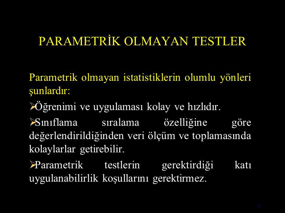 9 PARAMETRİK OLMAYAN TESTLER Parametrik olmayan istatistiklerin olumlu yönleri şunlardır:  Öğrenimi ve uygulaması kolay ve hızlıdır.