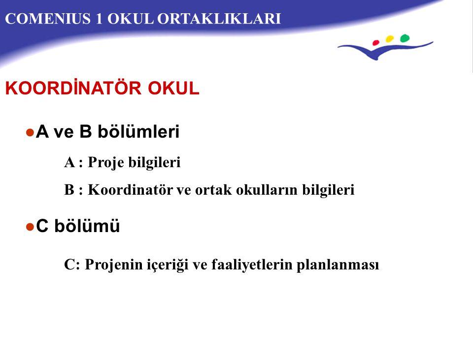 COMENIUS 1 OKUL ORTAKLIKLARI ●A ve B bölümleri A : Proje bilgileri B : Koordinatör ve ortak okulların bilgileri ●C bölümü C: Projenin içeriği ve faaliyetlerin planlanması KOORDİNATÖR OKUL