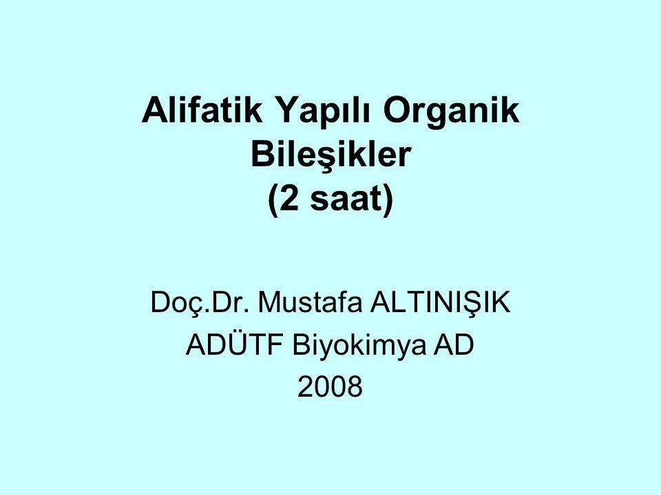 Alifatik Yapılı Organik Bileşikler (2 saat) Doç.Dr. Mustafa ALTINIŞIK ADÜTF Biyokimya AD 2008