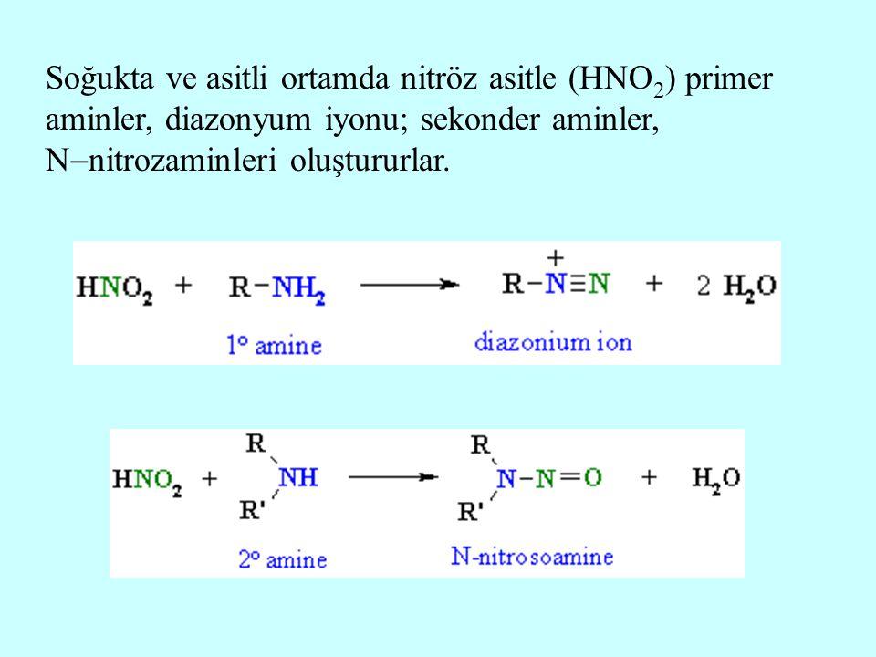 Soğukta ve asitli ortamda nitröz asitle (HNO 2 ) primer aminler, diazonyum iyonu; sekonder aminler, N  nitrozaminleri oluştururlar.