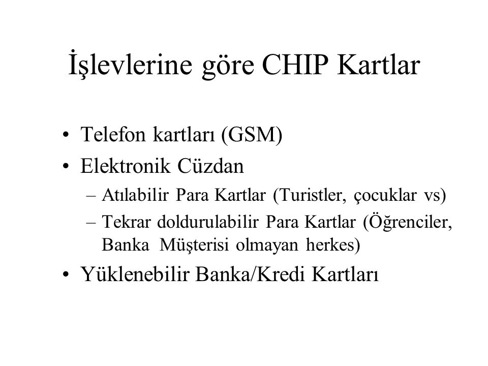 İşlevlerine göre CHIP Kartlar Telefon kartları (GSM) Elektronik Cüzdan –Atılabilir Para Kartlar (Turistler, çocuklar vs) –Tekrar doldurulabilir Para Kartlar (Öğrenciler, Banka Müşterisi olmayan herkes) Yüklenebilir Banka/Kredi Kartları