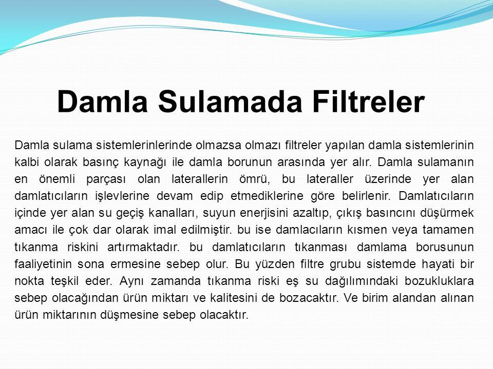 Damla Sulamada Filtreler Damla sulama sistemlerinlerinde olmazsa olmazı filtreler yapılan damla sistemlerinin kalbi olarak basınç kaynağı ile damla borunun arasında yer alır.