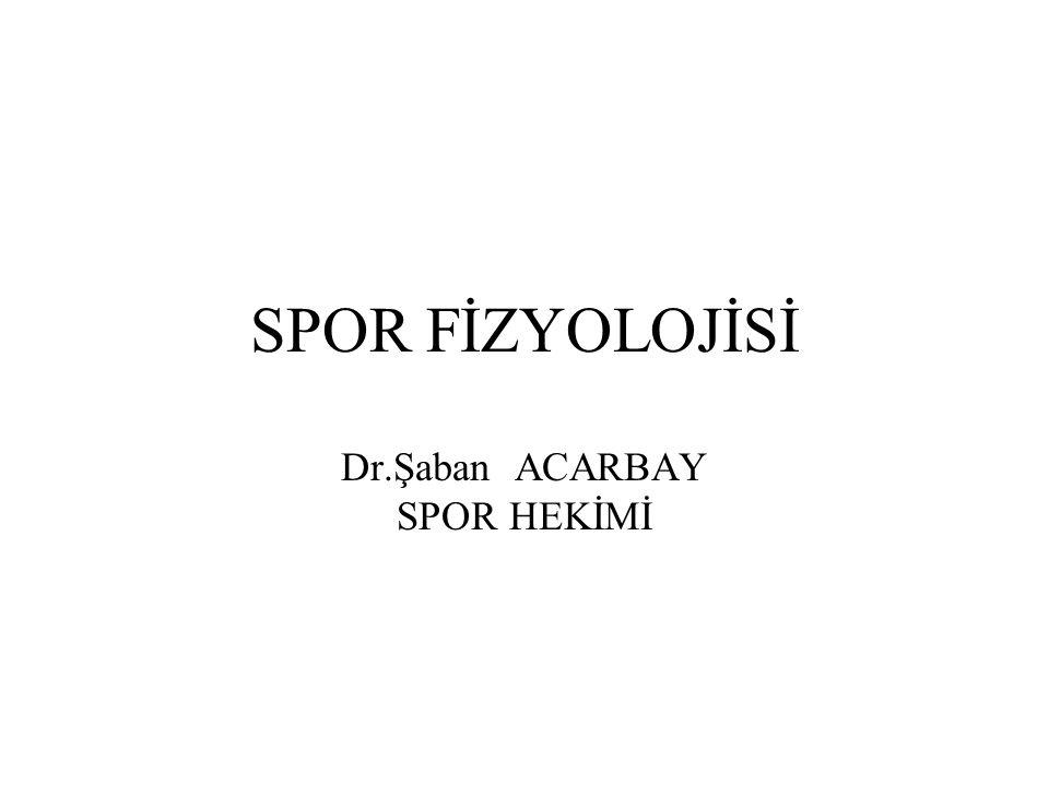 SPOR FİZYOLOJİSİ Dr.Şaban ACARBAY SPOR HEKİMİ