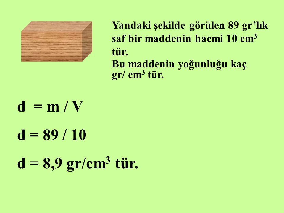 Yandaki şekilde görülen 89 gr'lık saf bir maddenin hacmi 10 cm 3 tür. Bu maddenin yoğunluğu kaç gr/ cm 3 tür. d = m / V d = 89 / 10 d = 8,9 gr/cm 3 tü