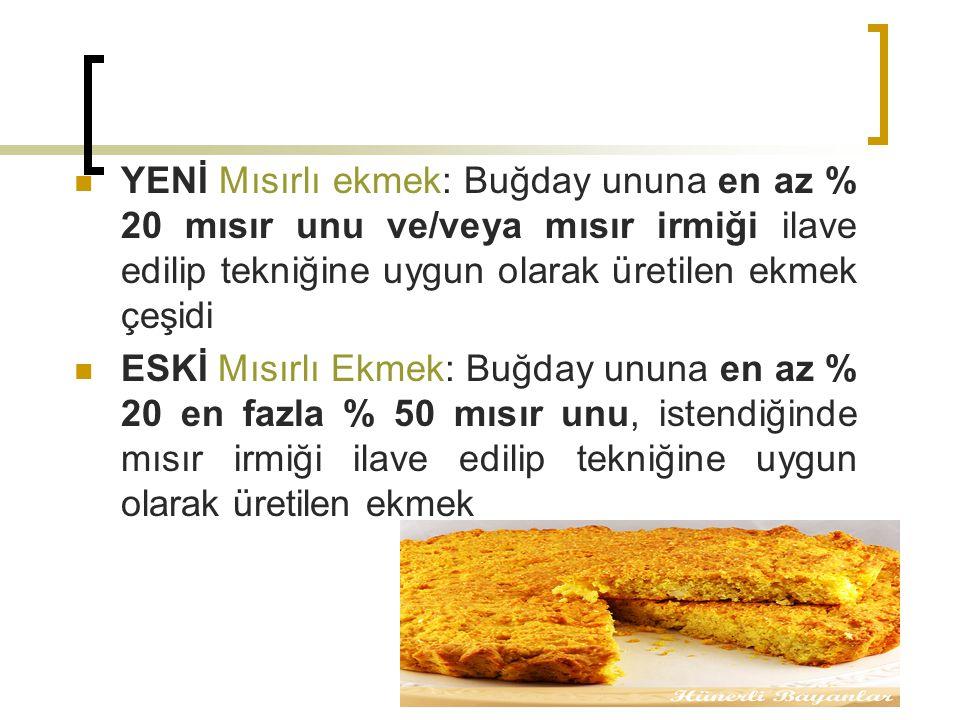 YENİ Mısırlı ekmek: Buğday ununa en az % 20 mısır unu ve/veya mısır irmiği ilave edilip tekniğine uygun olarak üretilen ekmek çeşidi ESKİ Mısırlı Ekmek: Buğday ununa en az % 20 en fazla % 50 mısır unu, istendiğinde mısır irmiği ilave edilip tekniğine uygun olarak üretilen ekmek