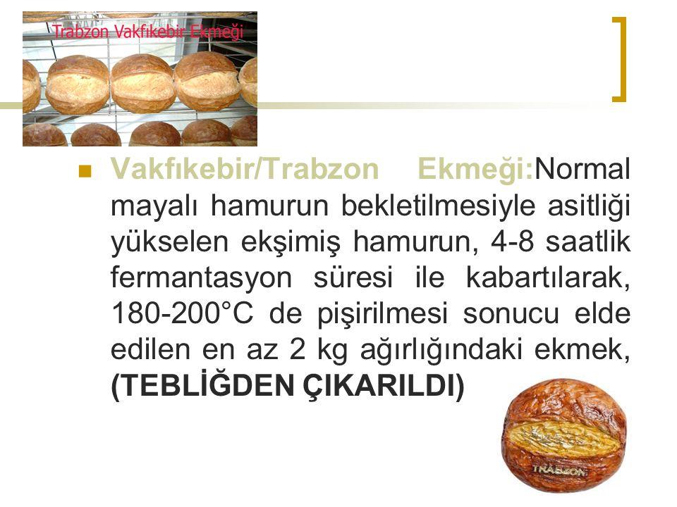 Vakfıkebir/Trabzon Ekmeği:Normal mayalı hamurun bekletilmesiyle asitliği yükselen ekşimiş hamurun, 4-8 saatlik fermantasyon süresi ile kabartılarak, 180-200°C de pişirilmesi sonucu elde edilen en az 2 kg ağırlığındaki ekmek, (TEBLİĞDEN ÇIKARILDI)