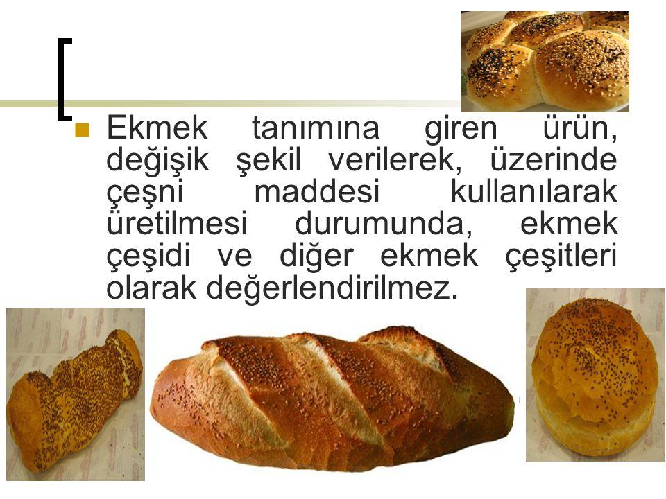 Ekmek tanımına giren ürün, değişik şekil verilerek, üzerinde çeşni maddesi kullanılarak üretilmesi durumunda, ekmek çeşidi ve diğer ekmek çeşitleri olarak değerlendirilmez.