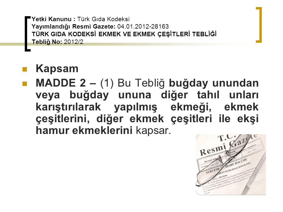 Yetki Kanunu : Türk Gıda Kodeksi Yayımlandığı Resmi Gazete: 04.01.2012-28163 TÜRK GIDA KODEKSİ EKMEK VE EKMEK ÇEŞİTLERİ TEBLİĞİ Tebliğ No: 2012/2 Kapsam MADDE 2 – (1) Bu Tebliğ buğday unundan veya buğday ununa diğer tahıl unları karıştırılarak yapılmış ekmeği, ekmek çeşitlerini, diğer ekmek çeşitleri ile ekşi hamur ekmeklerini kapsar.