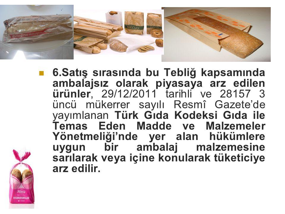 6.Satış sırasında bu Tebliğ kapsamında ambalajsız olarak piyasaya arz edilen ürünler, 29/12/2011 tarihli ve 28157 3 üncü mükerrer sayılı Resmî Gazete'de yayımlanan Türk Gıda Kodeksi Gıda ile Temas Eden Madde ve Malzemeler Yönetmeliği'nde yer alan hükümlere uygun bir ambalaj malzemesine sarılarak veya içine konularak tüketiciye arz edilir.