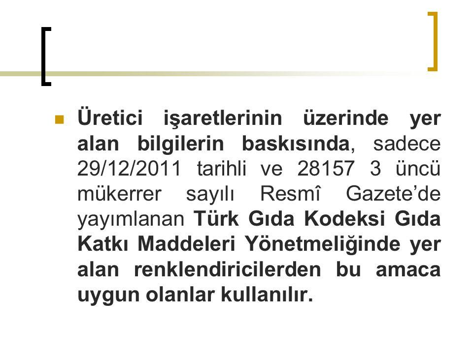 Üretici işaretlerinin üzerinde yer alan bilgilerin baskısında, sadece 29/12/2011 tarihli ve 28157 3 üncü mükerrer sayılı Resmî Gazete'de yayımlanan Türk Gıda Kodeksi Gıda Katkı Maddeleri Yönetmeliğinde yer alan renklendiricilerden bu amaca uygun olanlar kullanılır.