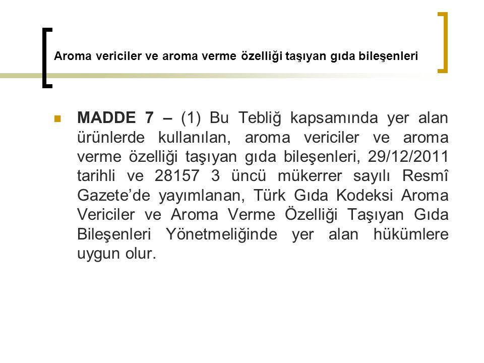 Aroma vericiler ve aroma verme özelliği taşıyan gıda bileşenleri MADDE 7 – (1) Bu Tebliğ kapsamında yer alan ürünlerde kullanılan, aroma vericiler ve aroma verme özelliği taşıyan gıda bileşenleri, 29/12/2011 tarihli ve 28157 3 üncü mükerrer sayılı Resmî Gazete'de yayımlanan, Türk Gıda Kodeksi Aroma Vericiler ve Aroma Verme Özelliği Taşıyan Gıda Bileşenleri Yönetmeliğinde yer alan hükümlere uygun olur.