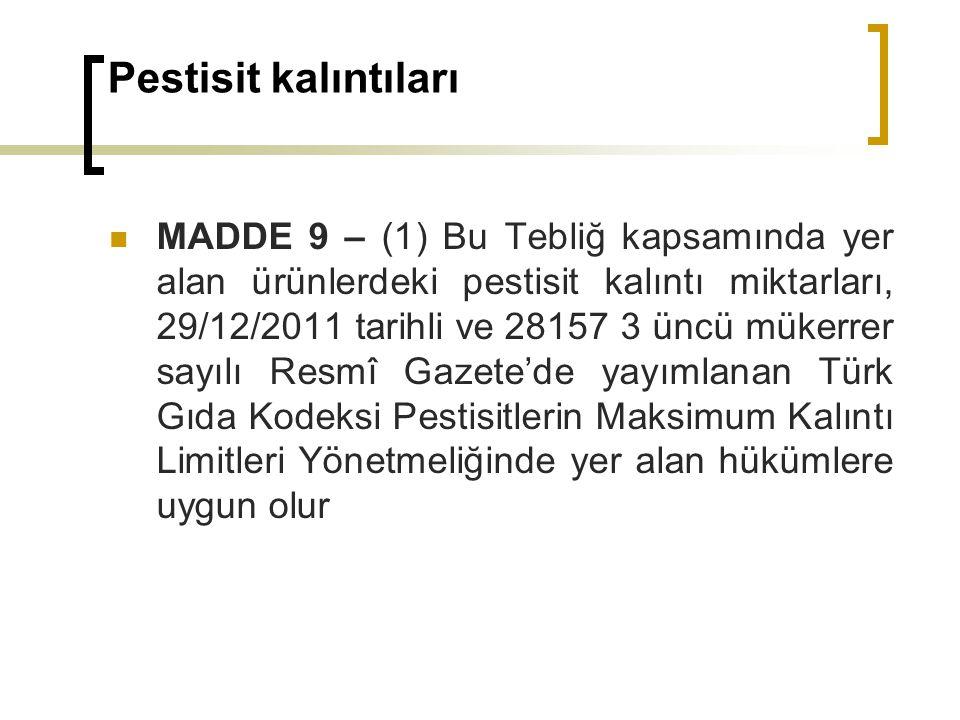 Pestisit kalıntıları MADDE 9 – (1) Bu Tebliğ kapsamında yer alan ürünlerdeki pestisit kalıntı miktarları, 29/12/2011 tarihli ve 28157 3 üncü mükerrer sayılı Resmî Gazete'de yayımlanan Türk Gıda Kodeksi Pestisitlerin Maksimum Kalıntı Limitleri Yönetmeliğinde yer alan hükümlere uygun olur