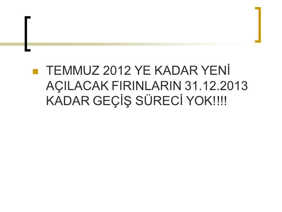 TEMMUZ 2012 YE KADAR YENİ AÇILACAK FIRINLARIN 31.12.2013 KADAR GEÇİŞ SÜRECİ YOK!!!!