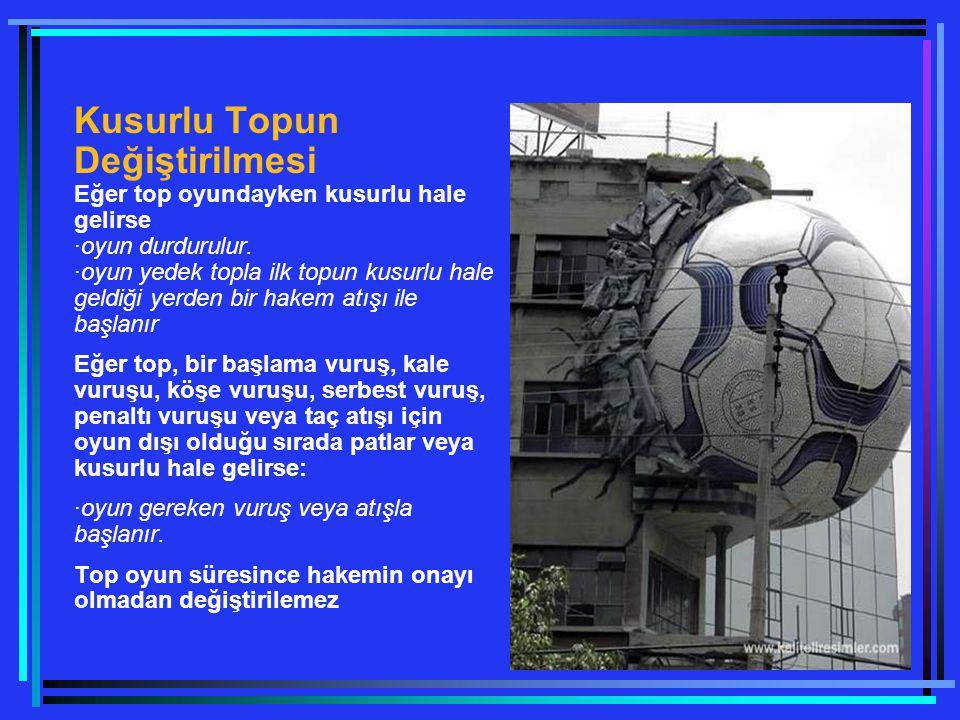 Kusurlu Topun Değiştirilmesi Eğer top oyundayken kusurlu hale gelirse ·oyun durdurulur. ·oyun yedek topla ilk topun kusurlu hale geldiği yerden bir ha