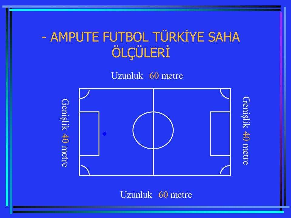 - AMPUTE FUTBOL TÜRKİYE SAHA ÖLÇÜLERİ Genişlik 40 metre Uzunluk 60 metre