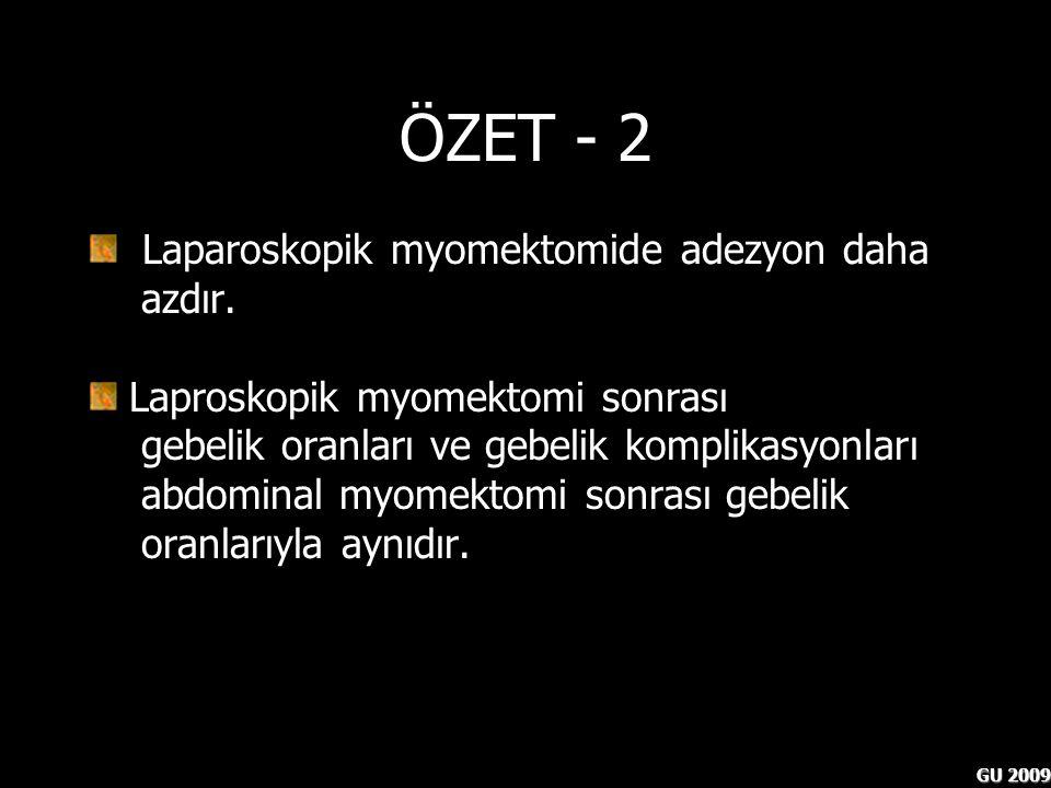 GU 2009 ÖZET - 2 Laparoskopik myomektomide adezyon daha azdır. Laproskopik myomektomi sonrası gebelik oranları ve gebelik komplikasyonları abdominal m