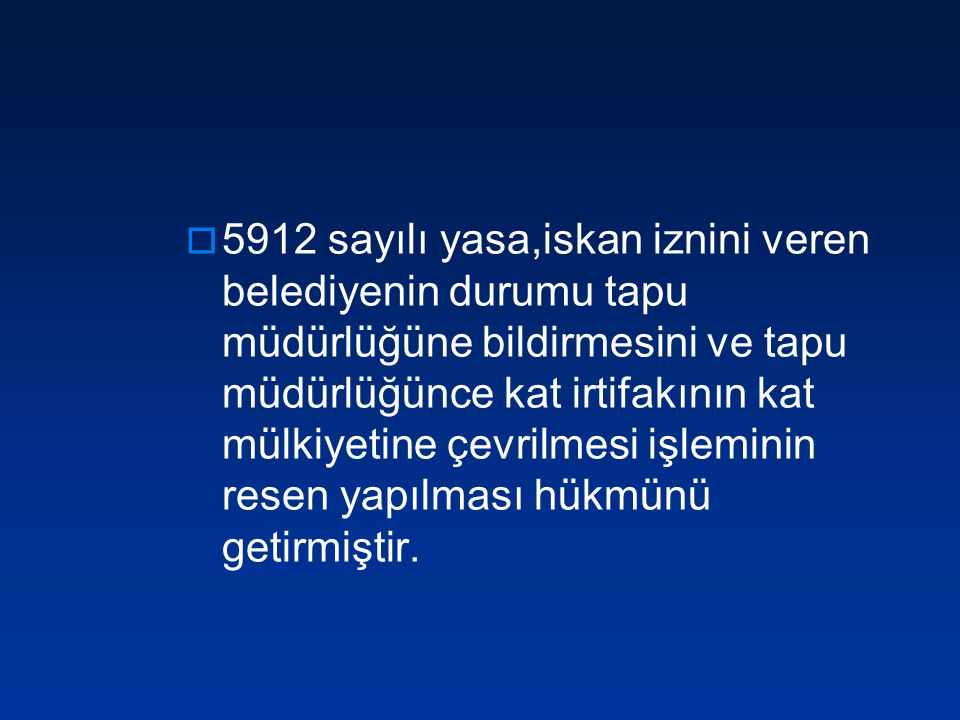  5912 sayılı yasa,iskan iznini veren belediyenin durumu tapu müdürlüğüne bildirmesini ve tapu müdürlüğünce kat irtifakının kat mülkiyetine çevrilmesi