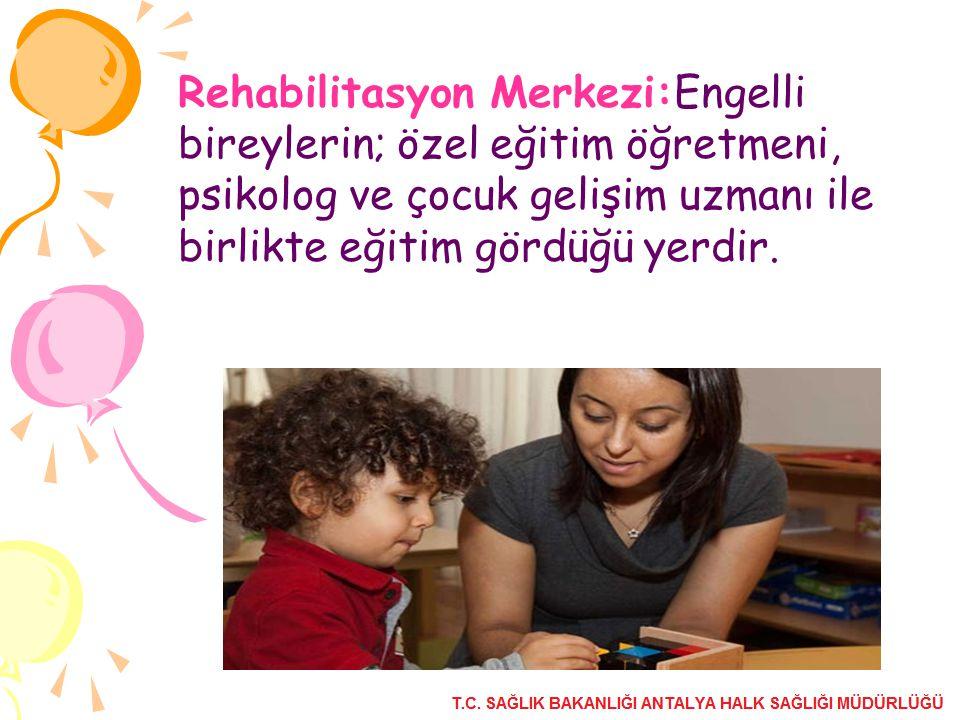 Rehabilitasyon Merkezi:Engelli bireylerin; özel eğitim öğretmeni, psikolog ve çocuk gelişim uzmanı ile birlikte eğitim gördüğü yerdir.