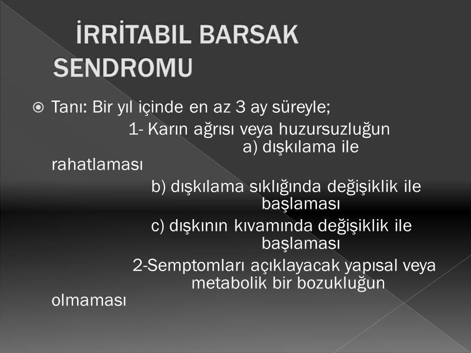  Tanı: Bir yıl içinde en az 3 ay süreyle; 1- Karın ağrısı veya huzursuzluğun a) dışkılama ile rahatlaması b) dışkılama sıklığında değişiklik ile başl