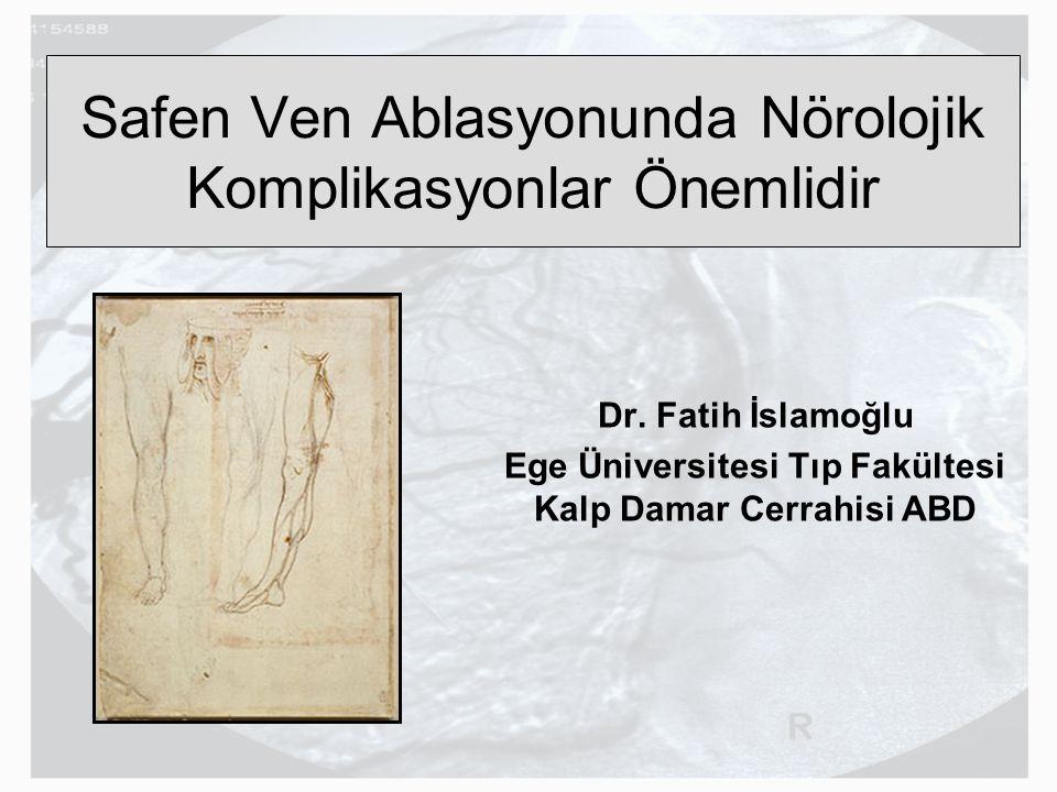 Safen Ven Ablasyonunda Nörolojik Komplikasyonlar Önemlidir Dr. Fatih İslamoğlu Ege Üniversitesi Tıp Fakültesi Kalp Damar Cerrahisi ABD