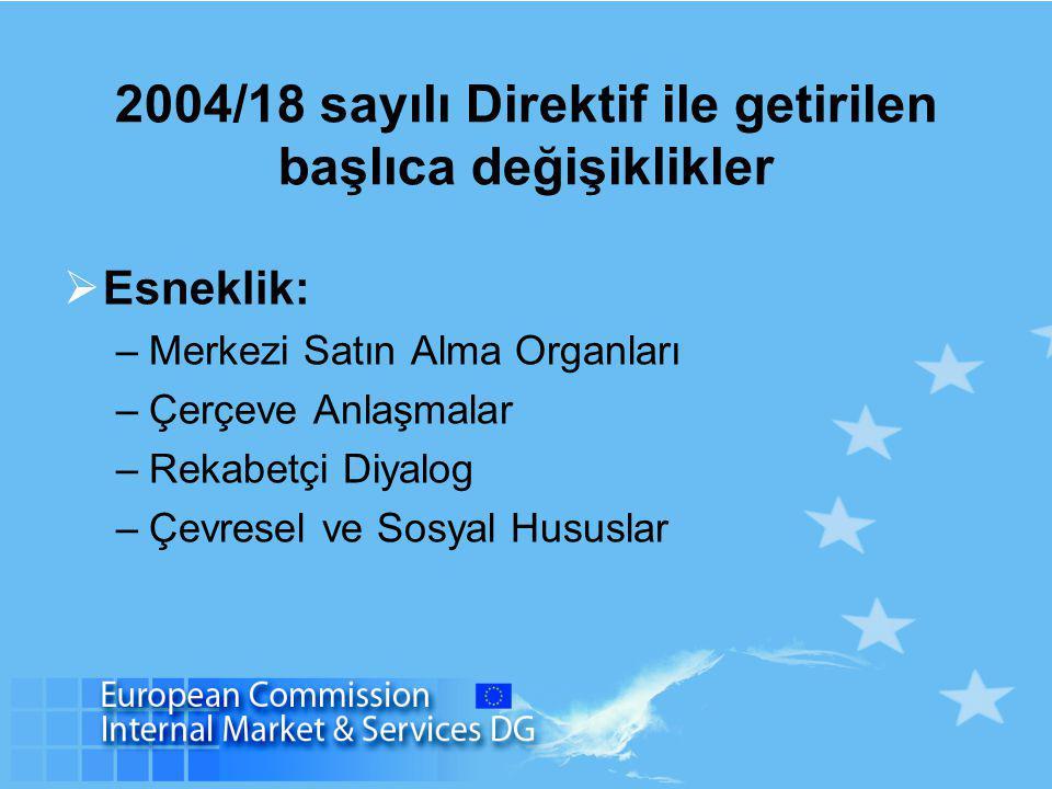 2004/18 sayılı Direktif ile getirilen başlıca değişiklikler  Esneklik: –Merkezi Satın Alma Organları –Çerçeve Anlaşmalar –Rekabetçi Diyalog –Çevresel ve Sosyal Hususlar