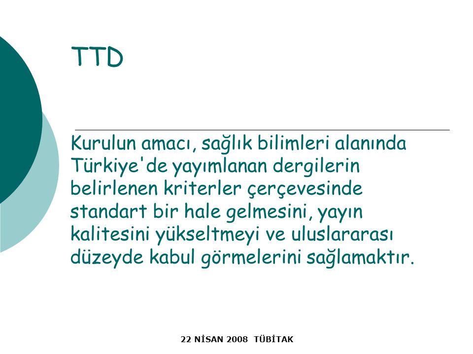 22 NİSAN 2008 TÜBİTAK TTD Kurulun amacı, sağlık bilimleri alanında Türkiye de yayımlanan dergilerin belirlenen kriterler çerçevesinde standart bir hale gelmesini, yayın kalitesini yükseltmeyi ve uluslararası düzeyde kabul görmelerini sağlamaktır.