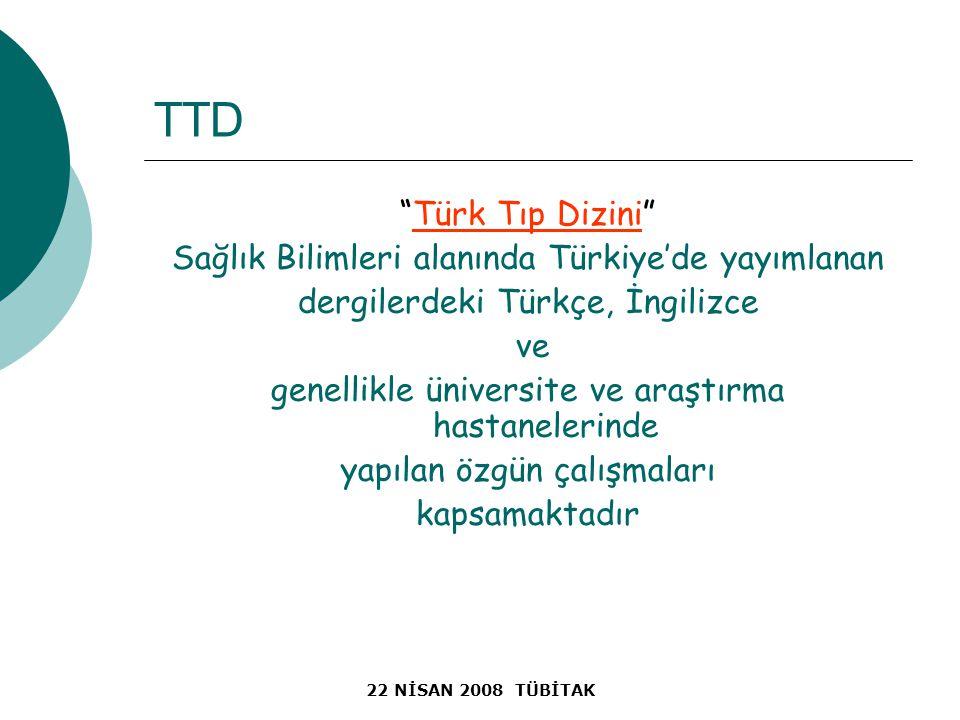 22 NİSAN 2008 TÜBİTAK TTD Türk Tıp Dizini Sağlık Bilimleri alanında Türkiye'de yayımlanan dergilerdeki Türkçe, İngilizce ve genellikle üniversite ve araştırma hastanelerinde yapılan özgün çalışmaları kapsamaktadır