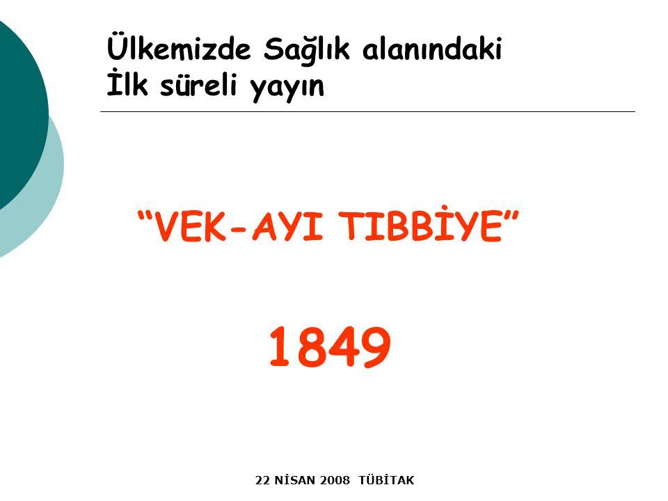 22 NİSAN 2008 TÜBİTAK Ülkemizde Sağlık alanındaki İlk süreli yayın VEK-AYI TIBBİYE 1849