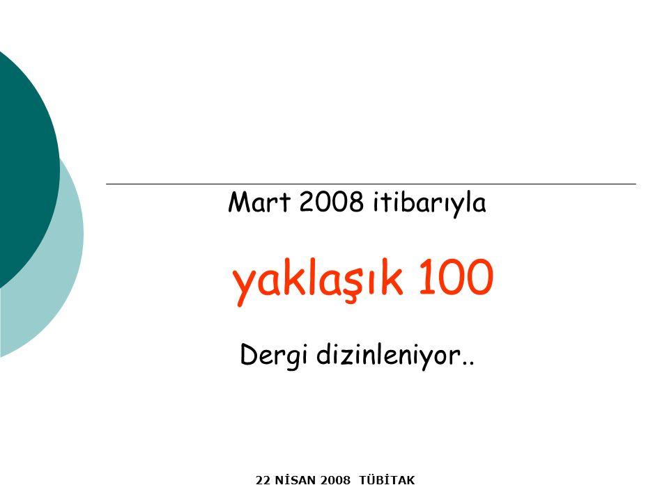22 NİSAN 2008 TÜBİTAK Mart 2008 itibarıyla yaklaşık 100 Dergi dizinleniyor..
