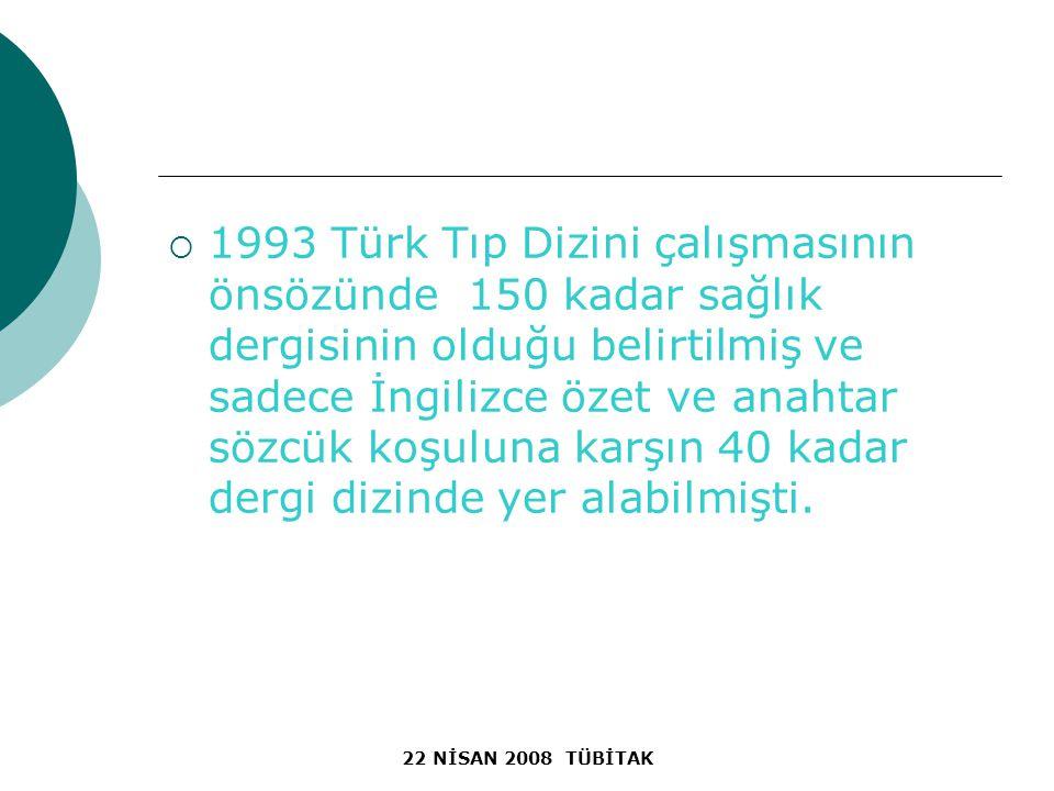 22 NİSAN 2008 TÜBİTAK  1993 Türk Tıp Dizini çalışmasının önsözünde 150 kadar sağlık dergisinin olduğu belirtilmiş ve sadece İngilizce özet ve anahtar sözcük koşuluna karşın 40 kadar dergi dizinde yer alabilmişti.