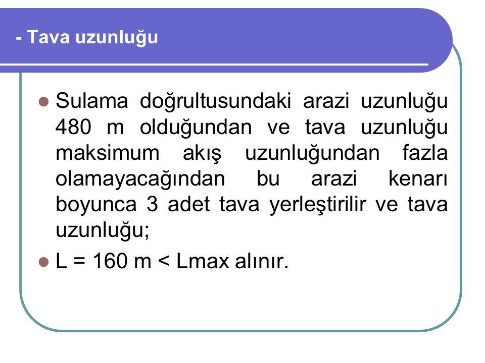- Tava uzunluğu Sulama doğrultusundaki arazi uzunluğu 480 m olduğundan ve tava uzunluğu maksimum akış uzunluğundan fazla olamayacağından bu arazi kena
