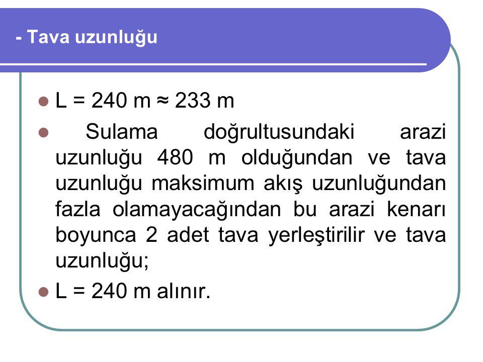 - Tava uzunluğu L = 240 m ≈ 233 m Sulama doğrultusundaki arazi uzunluğu 480 m olduğundan ve tava uzunluğu maksimum akış uzunluğundan fazla olamayacağı