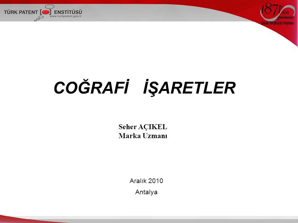 COĞRAFİ İŞARETLER Seher AÇIKEL Marka Uzmanı Aralık 2010 Antalya