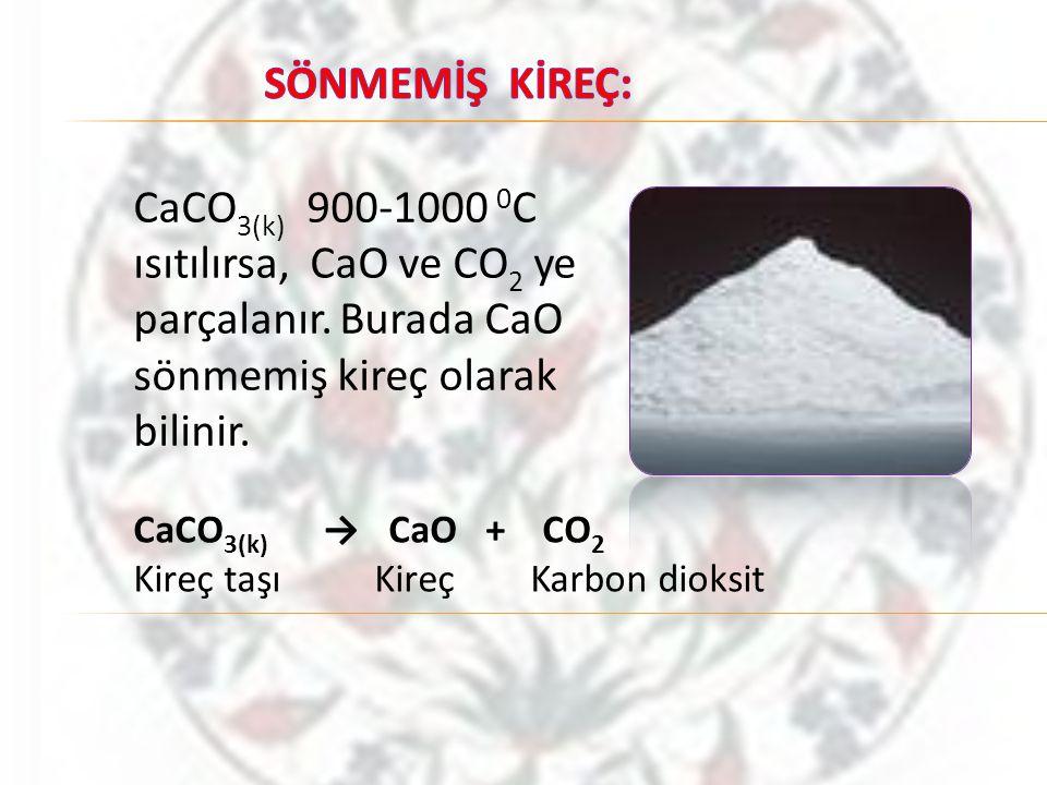 CaCO 3(k) 900-1000 0 C ısıtılırsa, CaO ve CO 2 ye parçalanır. Burada CaO sönmemiş kireç olarak bilinir. CaCO 3(k) → CaO + CO 2 Kireç taşı Kireç Karbon
