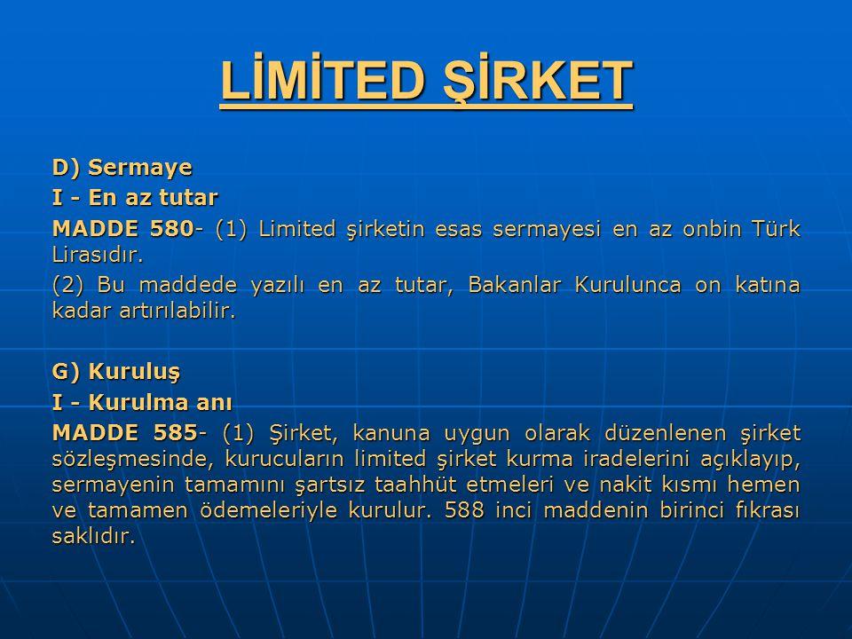 LİMİTED ŞİRKET D) Sermaye I - En az tutar MADDE 580- (1) Limited şirketin esas sermayesi en az onbin Türk Lirasıdır. (2) Bu maddede yazılı en az tutar