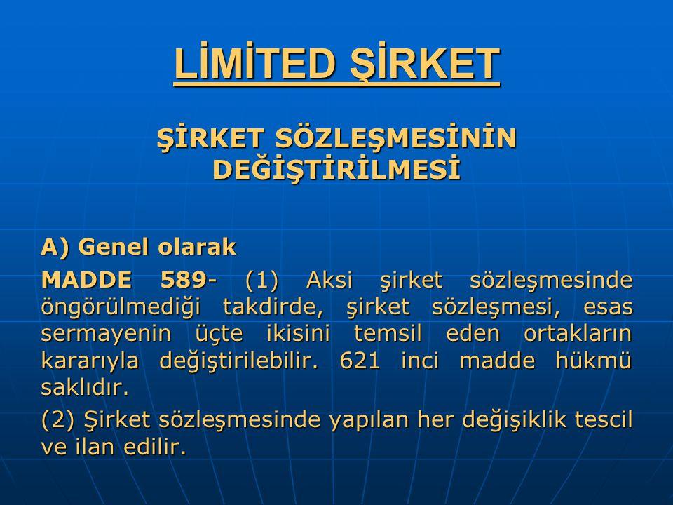 LİMİTED ŞİRKET ŞİRKET SÖZLEŞMESİNİN DEĞİŞTİRİLMESİ A) Genel olarak MADDE 589- (1) Aksi şirket sözleşmesinde öngörülmediği takdirde, şirket sözleşmesi,