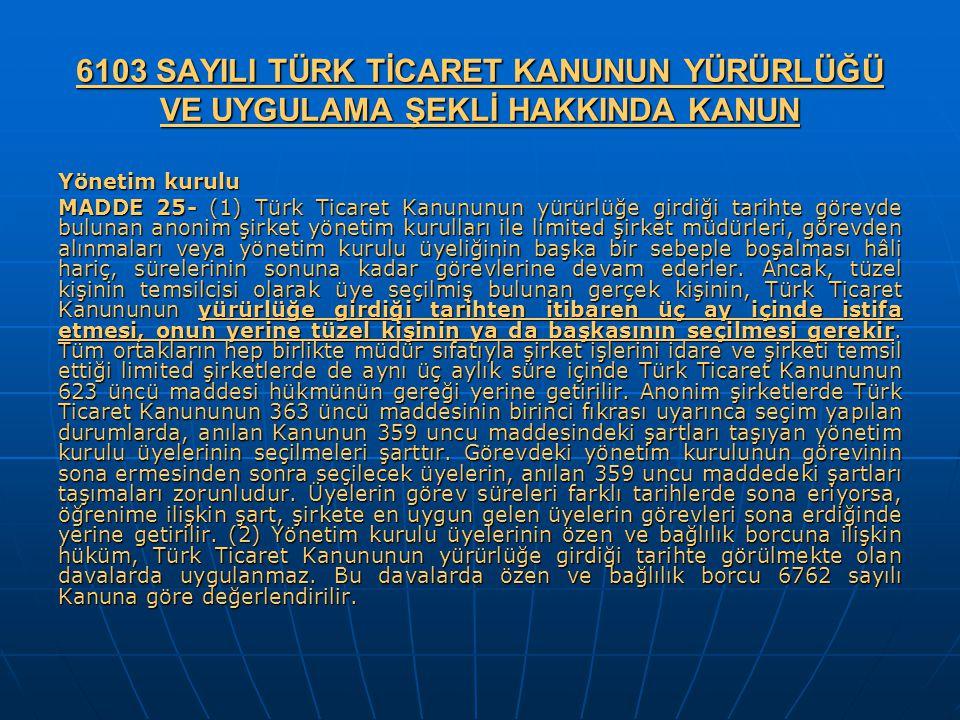 6103 SAYILI TÜRK TİCARET KANUNUN YÜRÜRLÜĞÜ VE UYGULAMA ŞEKLİ HAKKINDA KANUN Yönetim kurulu MADDE 25- (1) Türk Ticaret Kanununun yürürlüğe girdiği tari