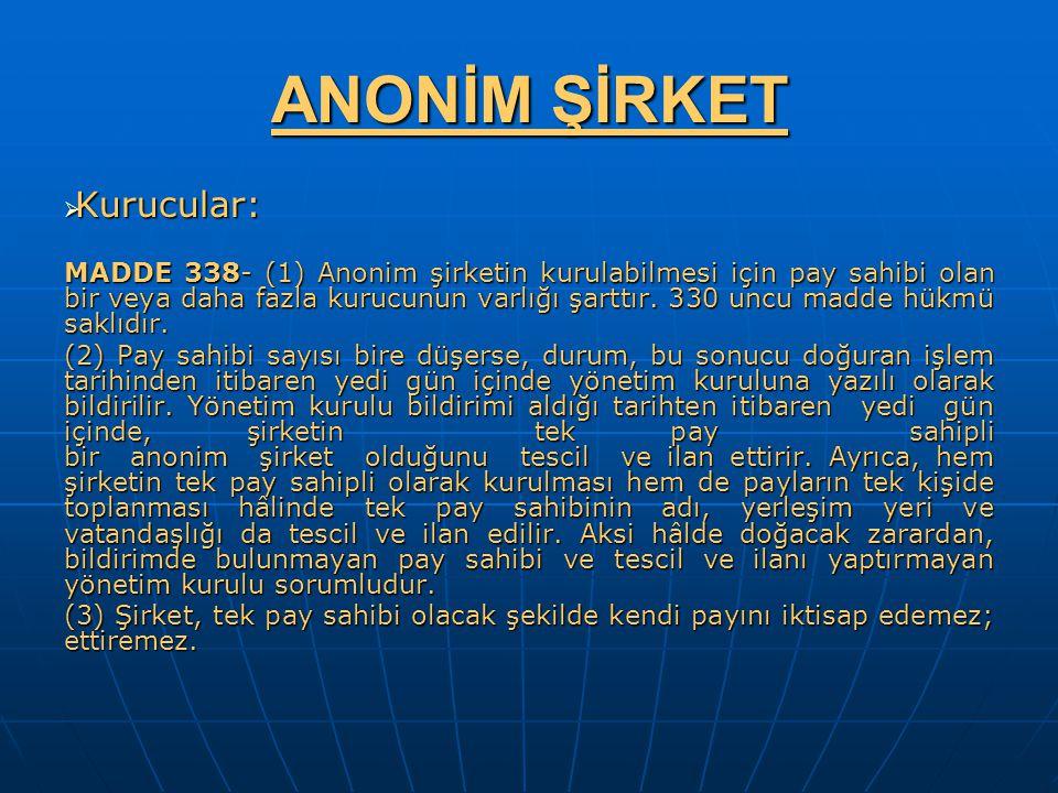 ANONİM ŞİRKET  Kurucular: MADDE 338- (1) Anonim şirketin kurulabilmesi için pay sahibi olan bir veya daha fazla kurucunun varlığı şarttır. 330 uncu m