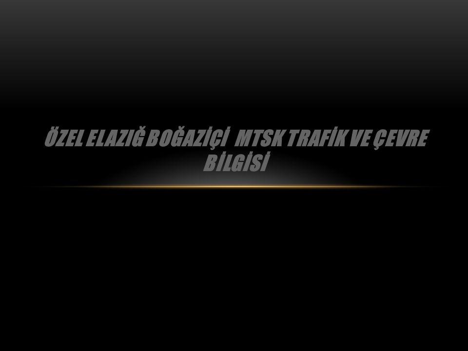 ÖZEL ELAZIĞ BOĞAZİÇİ MTSK TRAFİK VE ÇEVRE BİLGİSİ