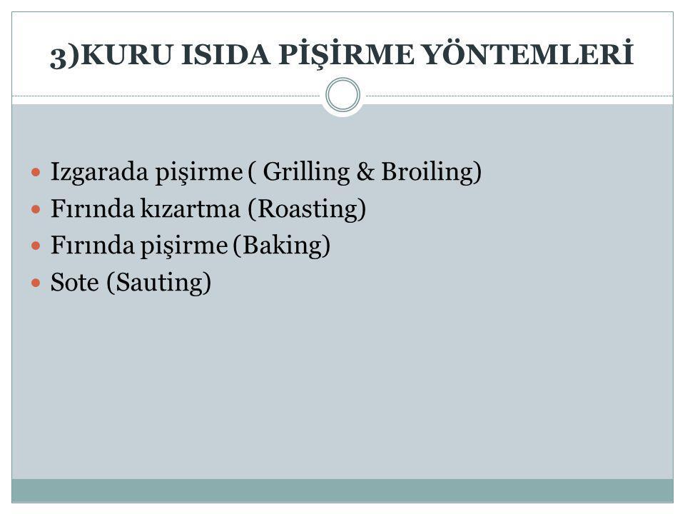 3)KURU ISIDA PİŞİRME YÖNTEMLERİ Izgarada pişirme ( Grilling & Broiling) Fırında kızartma (Roasting) Fırında pişirme (Baking) Sote (Sauting)